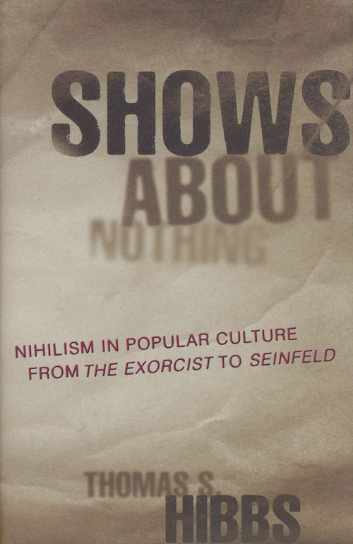 Shows about Nothing Nihilism in Popular Culture from the Exorcist to Seinfeld. Thomas S. Hibbs.