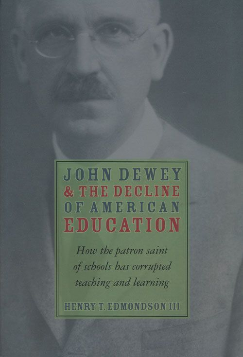 John Dewey and the Decline of American Education How the Patron Saint of Schools Has Corrupted Teaching and Learning. Henry T. Edmondson 3rd.