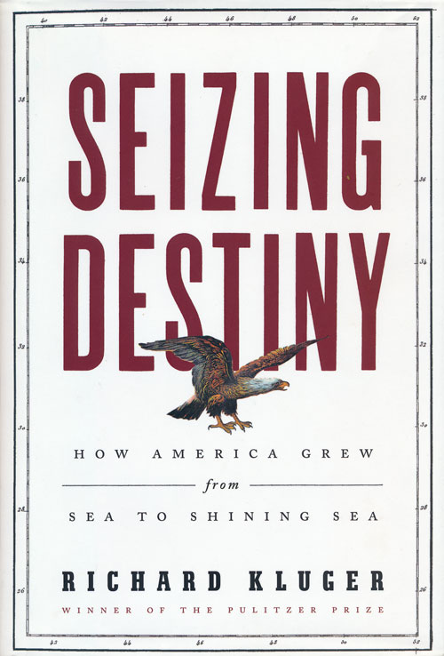 Seizing Destiny How America Grew from Sea to Shining Sea. Richard Kluger.
