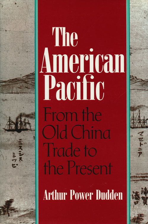 The American Pacific From the Old China Trade to the Present. Arthur Power Dudden.