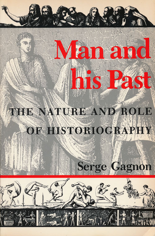 Man and His Past The Nature and Role of Historiography. Serge Gagnon.