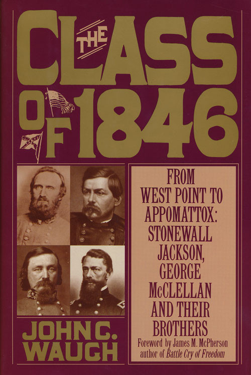 The Class of 1846 From West Point to Appomattox : Stonewall Jackson, George McClellan and Their Brothers. John C. Waugh.