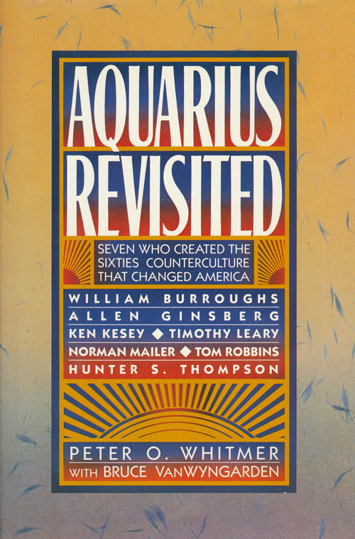 Aquarius Revisited Seven Who Created the Sixties Counterculture That Changed America. Peter O. Whitmer.