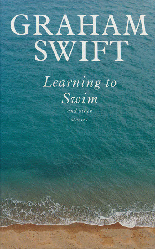 Learning to Swim And Other Stories. Graham Swift.