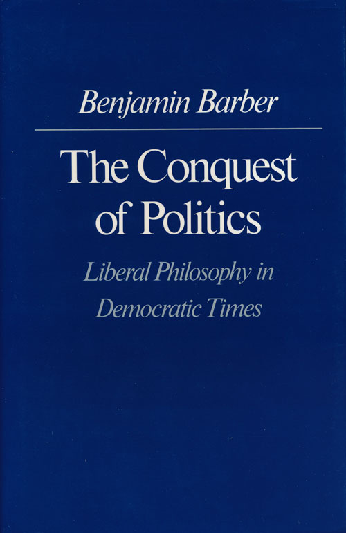 The Conquest of Politics Liberal Philosophy in Democratic Times. Benjamin R. Barber.