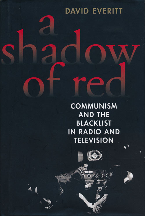 A Shadow of Red Communism and the Blacklist in Radio and Television. David Everitt.