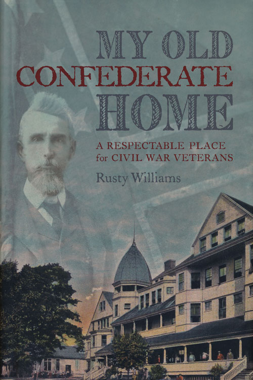 My Old Confederate Home A Respectable Place for Civil War Veterans. Rusty Williams.