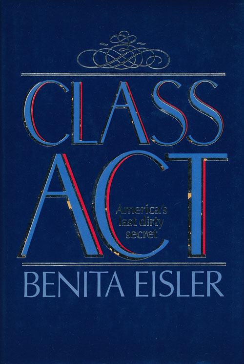 Class Act America's Last Dirty Secret. Benita Eisler.