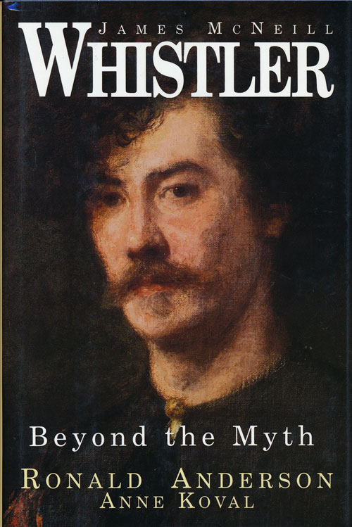 James McNeill Whistler Beyond the Myth. Ronald Anderson, Anne Koval.
