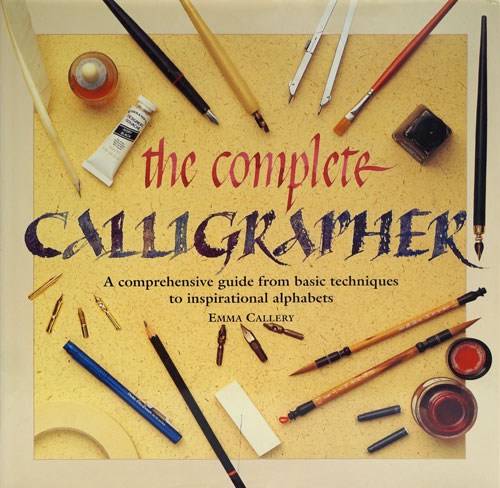 The Complete Calligrapher: A Comprehensive Guide from Basic Techniques to Inspirational Alphabets. Emma Callery.