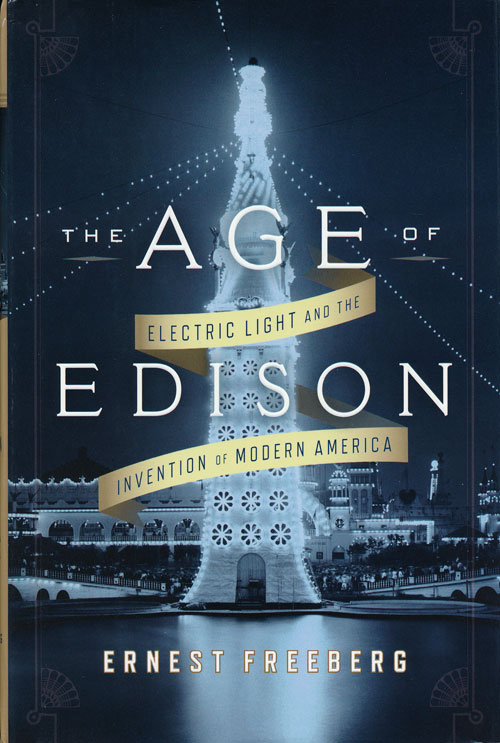 The Age of Edison Electric Light and the Invention of Modern America. Ernest Freeberg.