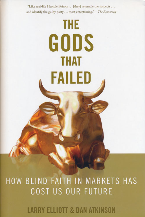 The Gods that Failed How Blind Faith in Markets Has Cost Us Our Future. Larry Eliott, Dan Atkinson.