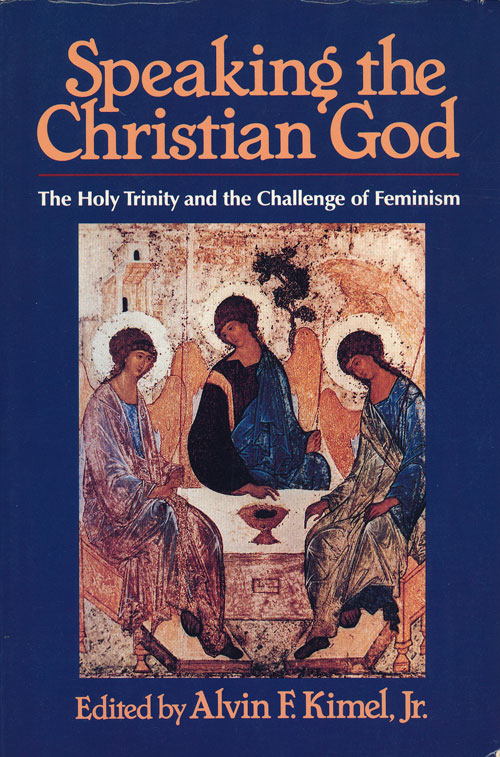 Speaking the Christian God The Holy Trinity and the Challenge of Feminism. Mr. Alvin F. Kimel Jr.