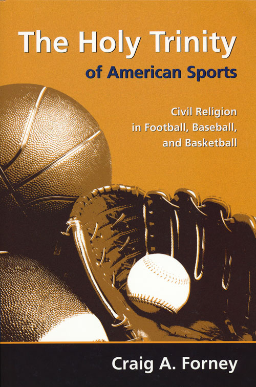The Holy Trinity of American Sports Civil Religion in Football, Baseball, and Basketball. Craig A. Forney.