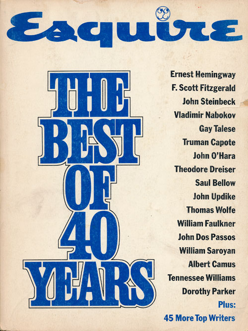 Esquire--The Best of 40 Years. F. Scott Fitzgerald, John Steinbeck, William Styron, Theodore Dreiser Ernest Hemingway, John Dos Passos, Orson Welles, James Baldwin, Dorothy Parker, John Cheever, Sinclair Lewis, Saul Bellow, Thomas Wolfe, Tom Wolfe, Aldous Huxley, Irwin Shaw.