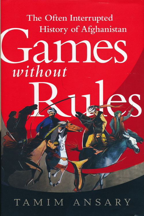 Games without Rules The Often-Interrupted History of Afghanistan. Tamim Ansary.
