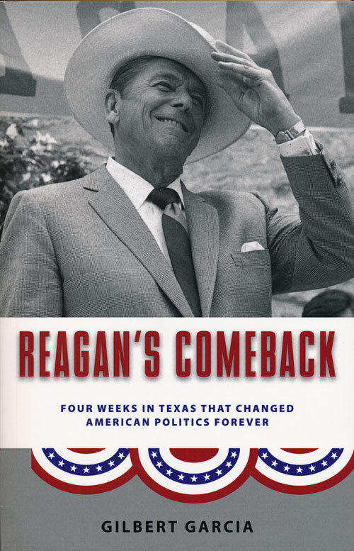 Reagan's Comeback Four Weeks in Texas That Changed American Politics Forever. Gilbert Garcia.