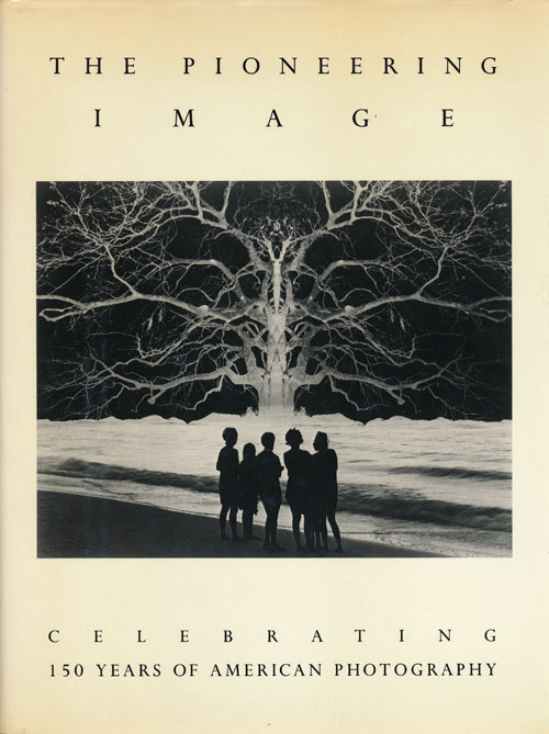 The Pioneering Image Celebrating 150 Years of American Photography. Jerald C. Maddox.