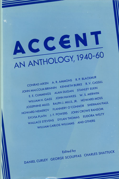 Accent An Anthology, 1940-60. Daniel Curley, George Scouffas, Charles H. Shattuck, Conrad Aitken, E. E.. Cummings, John Hawkes, W. S. Merwin, Howard Nemerov, Flannery O'Connor, Sylvia Plath, Wallace Stevens, Dylan Thomas, Eudora Welty, Willliam Carlos Williams.