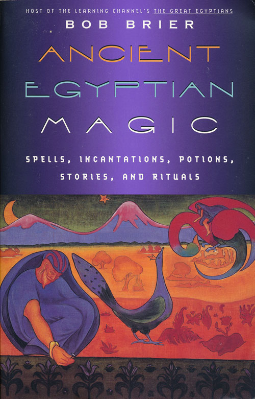 Ancient Egyptian Magic Spell, Incantations, Potions, Stories and Rituals. Bob Brier.