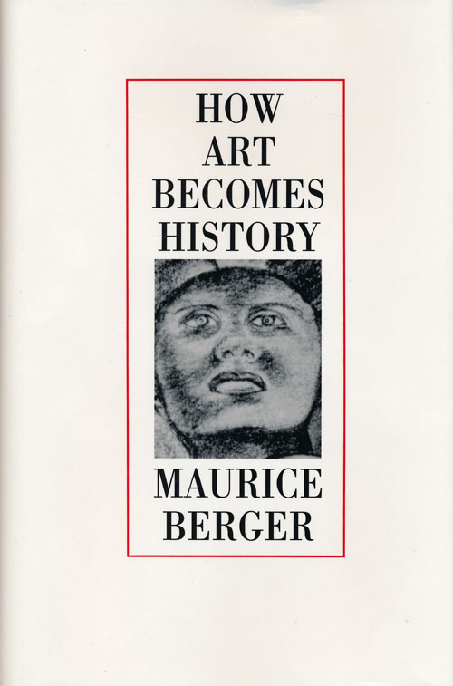 How Art Becomes History Essays on Art, Society, and Culture in Post-New Deal America. Maurice Berger.
