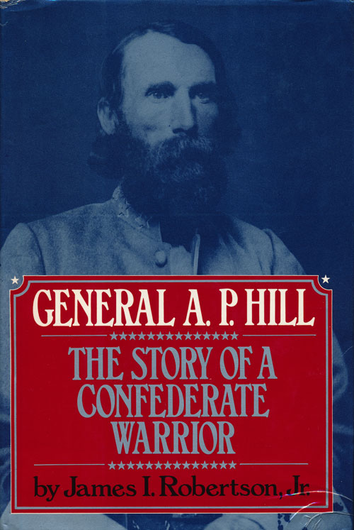 General A. P. Hill: The Story of a Confederate Warrior. James I. Robertson Jr.