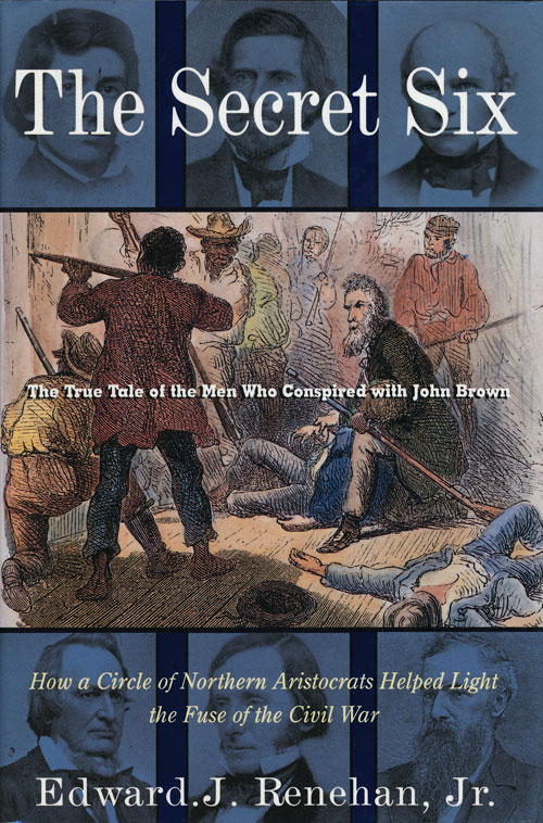 The Secret Six The True Tale of the Men Who Conspired with John Brown. Edward J. Renehan Jr.