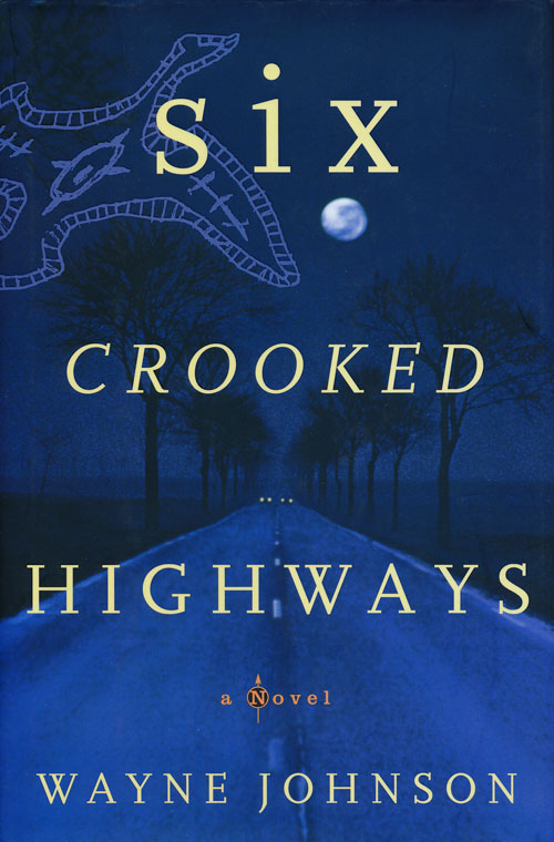 Six Crooked Highways A Novel. Wayne Johnson.