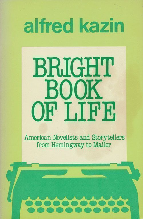 Bright Book of Life American Novelists and Storytellers from Hemingway to Mailer. Alfred Kazin.