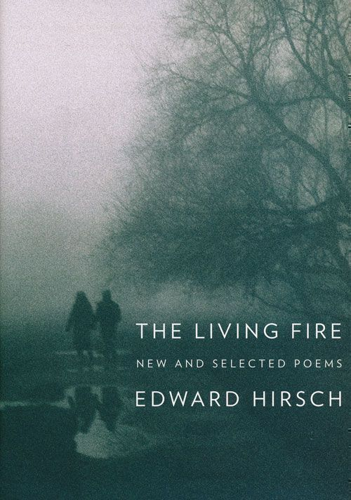 The Living Fire New and Selected Poems, 1975-2010. Edward Hirsch.