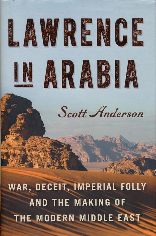 Lawrence in Arabia War, Deceit, Imperial Folly and the Making of the Modern Middle East. Scott Anderson.