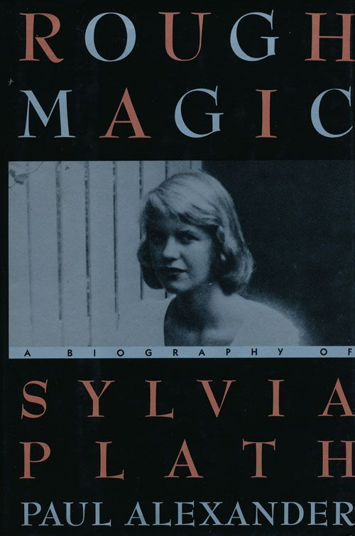 Rough Magic A Biography of Sylvia Plath. Paul Alexander.