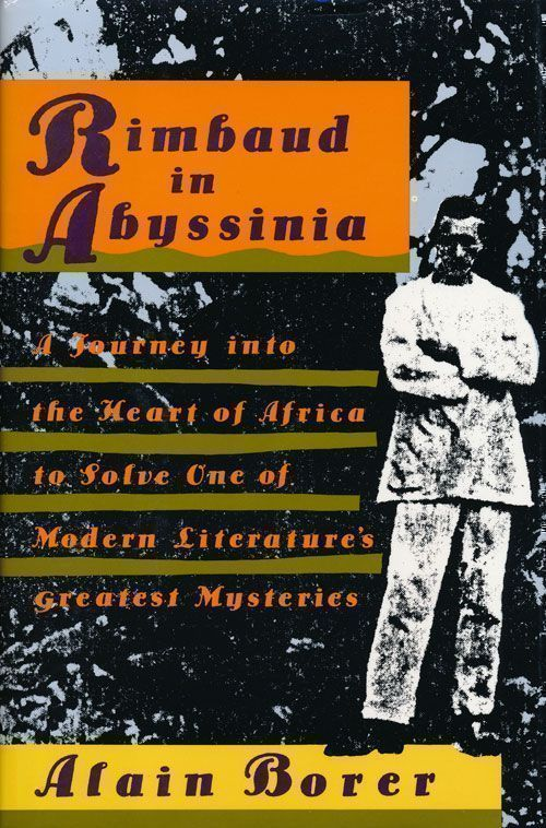 Rimbaud in Abyssinia A Journey Into the Heart of Africa to Solve One of Modern Literature's Greatest Mysteries. Alain Borer.