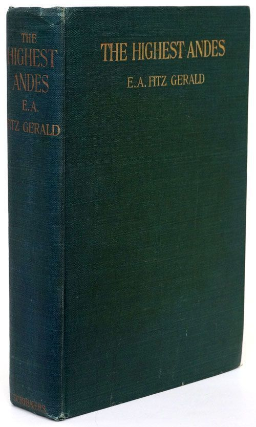 The Highest Andes A Record of the First Ascent of Aconcagua and Tupungato in Argentina, and the Exploration of the Surrounding Valleys. E. A. Fitz Gerald.