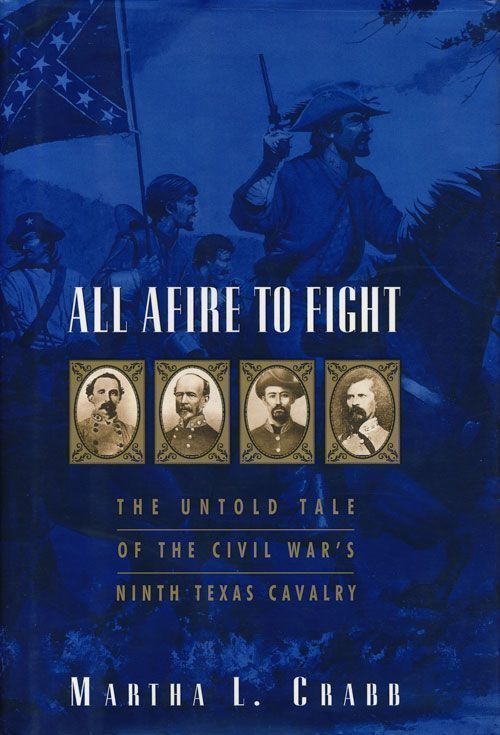 All Afire to Fight The Untold Tale of the Civil War's Ninth Texas Cavalry. Martha L. Crabb.