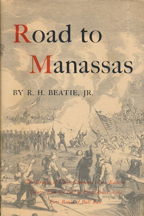 Road to Manassas The Growth of Union Command in the Eastern Theatre from the Fall of Fort Sumter to the First Battle of Bull Run. R. H. Beatie.