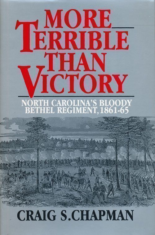 More Terrible Than Victory North Carolina's Bloody Bethel Regiment, 1861-1865. Craig S. Chapman.