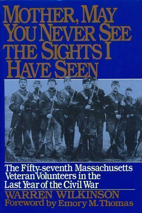 Mother, May You Never See the Sights I Have Seen The Fifty-Seventh Massachusetts Veteran Volunteers in the Last Year of the Civil War. Warren Wilkinson.