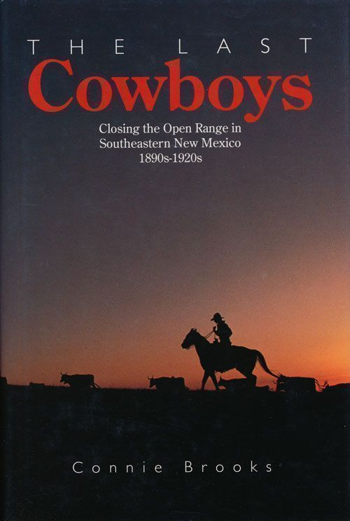 The Last Cowboys Closing the Open Range in Southeastern New Mexico 1890s-1920s. Connie Brooks.