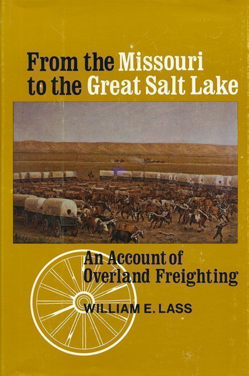 From the Missouri to the Great Salt Lake: an Account of Overland Freighting Volume XXVI. William E. Lass.
