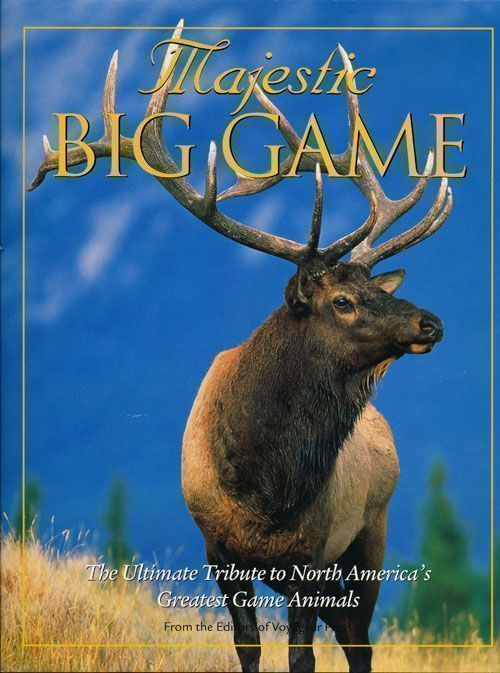 Majestic Big Game The Ultimate Tribute to North America's Greatest Game Animals. Of Voyageur Press.