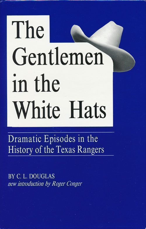 The Gentlemen in the White Hats Dramatic Episodes in the History of the Texas Rangers. C. L. Douglas.