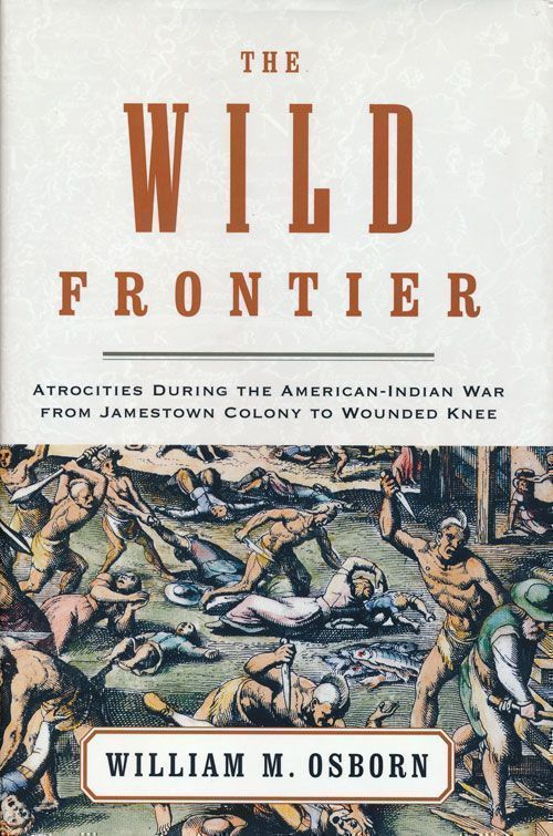 The Wild Frontier Atrocities During the American-Indian War from Jamestown Colony to Wounded Knee. William M. Osborn.