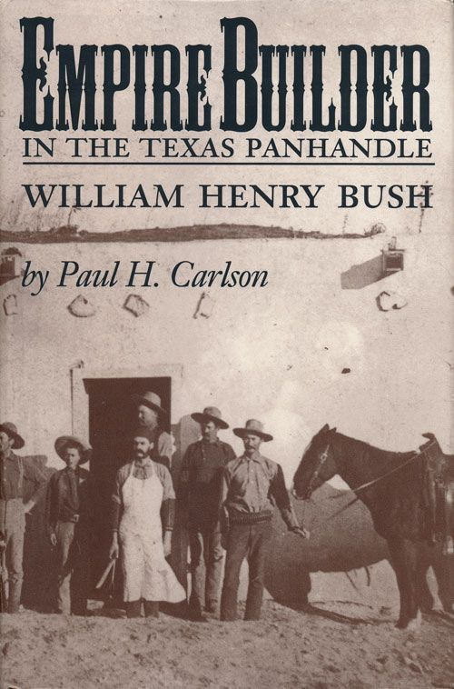 Empire Builder in the Texas Panhandle William Henry Bush. Paul H. Carlson.