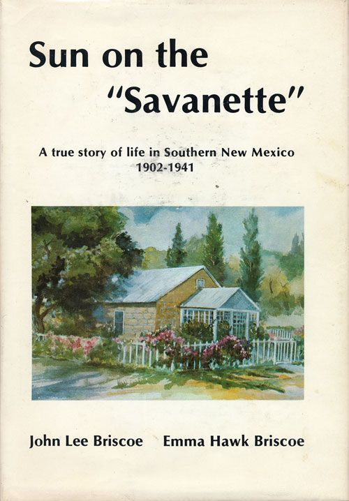 """Sun on the """"Savanette"""" A True Story of Life in Southern New Mexico 1902-1941. John Lee Briscoe, Emma Hawk Briscoe."""