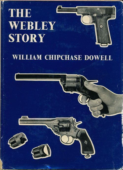 The Webley Story A History of Webley Pistols and Revolvers, and the Development of the Pistol Cartridge. William Chipchase Dowell.