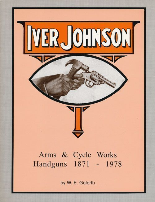 Iver Johnson's Arms and Cycle Works Handguns, 1871-1978. W. E. Goforth.