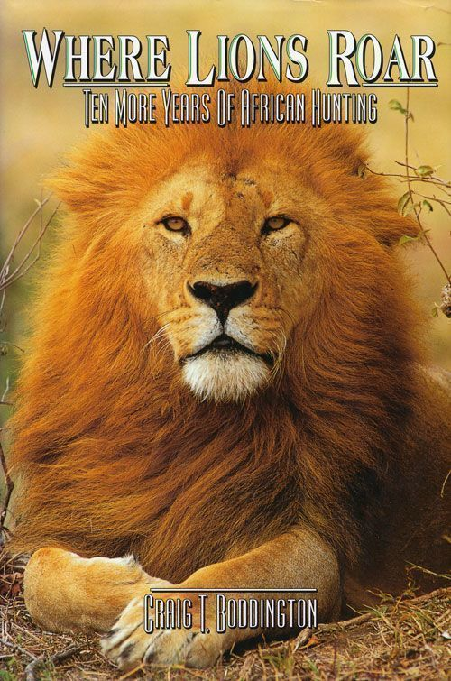 Where Lions Roar Ten More Years of African Hunting. Craig T. Boddington.