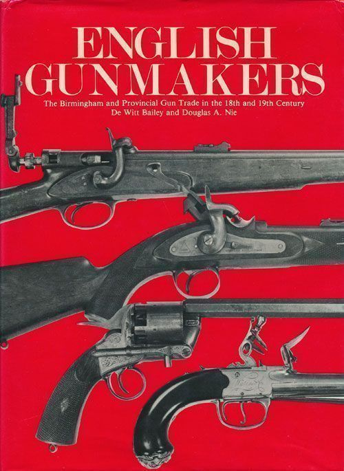 English Gunmakers The Birmingham and Provincial Gun Trade in the 18th and 19th Century. De Witt Bailey, Douglas A. Nie.
