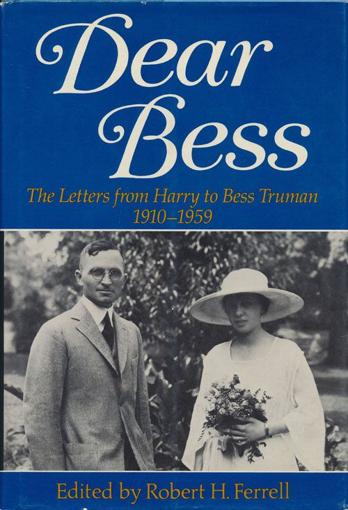 Dear Bess The Letters from Harry to Bess Truman, 1910-1959. Robert H. Ferrell.